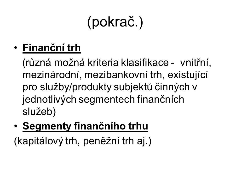 (pokrač.) Finanční trh (různá možná kriteria klasifikace - vnitřní, mezinárodní, mezibankovní trh, existující pro služby/produkty subjektů činných v jednotlivých segmentech finančních služeb) Segmenty finančního trhu (kapitálový trh, peněžní trh aj.)