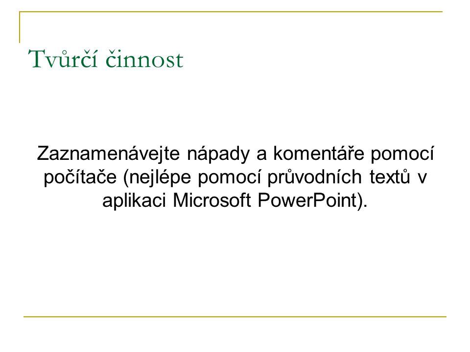 Tvůrčí činnost Zaznamenávejte nápady a komentáře pomocí počítače (nejlépe pomocí průvodních textů v aplikaci Microsoft PowerPoint).