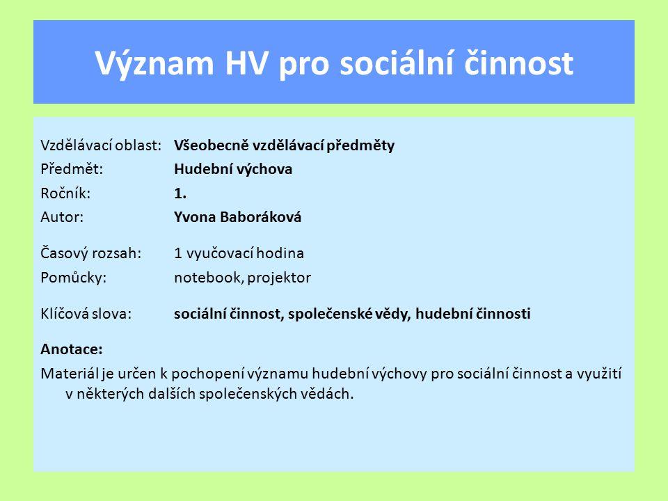 Význam HV pro sociální činnost Vzdělávací oblast:Všeobecně vzdělávací předměty Předmět:Hudební výchova Ročník:1. Autor:Yvona Baboráková Časový rozsah: