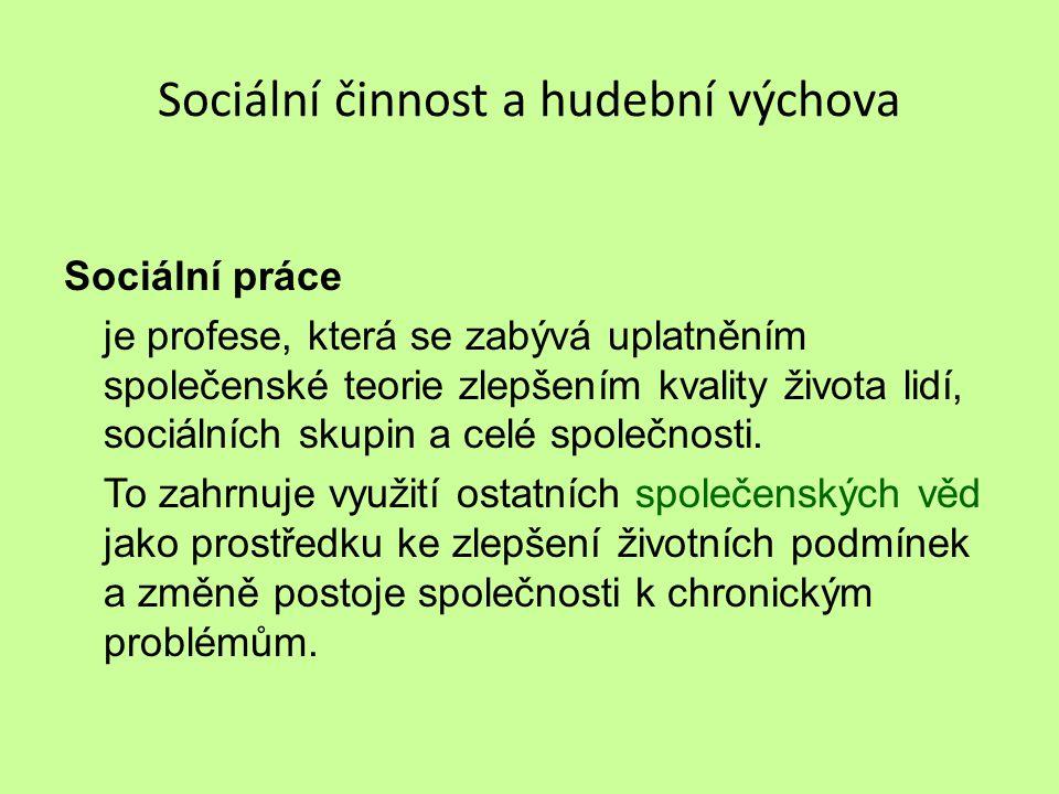 Sociální činnost a hudební výchova Sociální práce je profese, která se zabývá uplatněním společenské teorie zlepšením kvality života lidí, sociálních