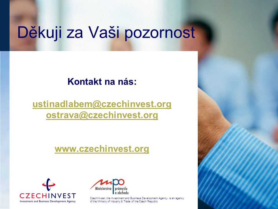 CzechInvest, the Investment and Business Development Agency, is an agency of the Ministry of Industry & Trade of the Czech Republic Děkuji za Vaši pozornost Kontakt na nás: ustinadlabem@czechinvest.org ostrava@czechinvest.org www.czechinvest.org