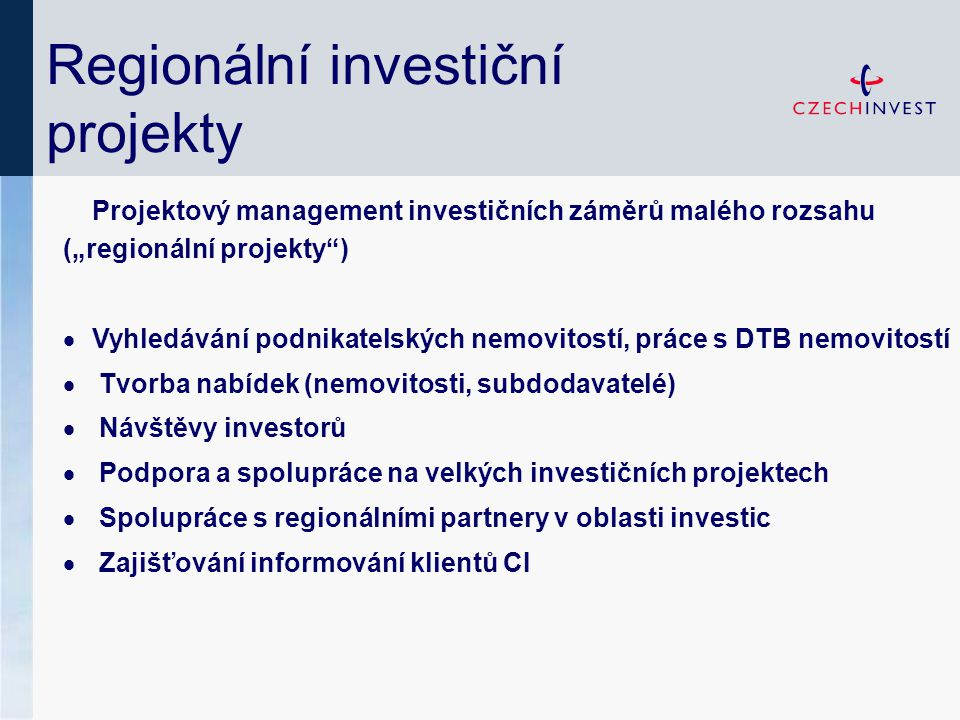 """Regionální investiční projekty Projektový management investičních záměrů malého rozsahu (""""regionální projekty )  Vyhledávání podnikatelských nemovitostí, práce s DTB nemovitostí  Tvorba nabídek (nemovitosti, subdodavatelé)  Návštěvy investorů  Podpora a spolupráce na velkých investičních projektech  Spolupráce s regionálními partnery v oblasti investic  Zajišťování informování klientů CI"""
