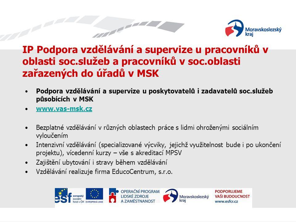 IP Podpora vzdělávání a supervize u pracovníků v oblasti soc.služeb a pracovníků v soc.oblasti zařazených do úřadů v MSK Podpora vzdělávání a supervize u poskytovatelů i zadavatelů soc.služeb působících v MSK www.vas-msk.cz Bezplatné vzdělávání v různých oblastech práce s lidmi ohroženými sociálním vyloučením Intenzivní vzdělávání (specializované výcviky, jejichž využitelnost bude i po ukončení projektu), vícedenní kurzy – vše s akreditací MPSV Zajištění ubytování i stravy během vzdělávání Vzdělávání realizuje firma EducoCentrum, s.r.o.