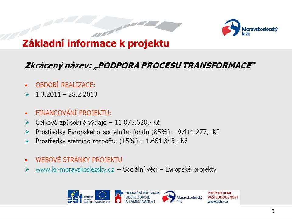 """3 Základní informace k projektu Zkrácený název: """"PODPORA PROCESU TRANSFORMACE OBDOBÍ REALIZACE:  1.3.2011 – 28.2.2013 FINANCOVÁNÍ PROJEKTU:  Celkové způsobilé výdaje – 11.075.620,- Kč  Prostředky Evropského sociálního fondu (85%) – 9.414.277,- Kč  Prostředky státního rozpočtu (15%) – 1.661.343,- Kč WEBOVÉ STRÁNKY PROJEKTU  www.kr-moravskoslezsky.cz – Sociální věci – Evropské projekty www.kr-moravskoslezsky.cz"""