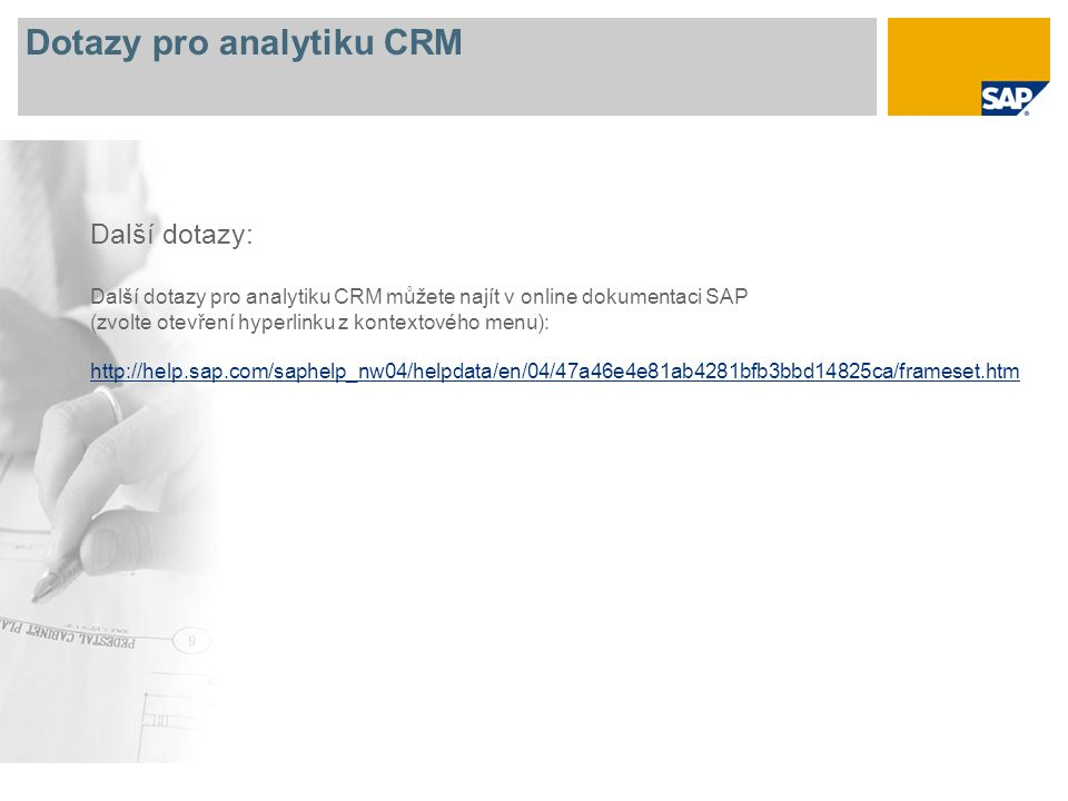 Dotazy pro analytiku CRM Další dotazy: Další dotazy pro analytiku CRM můžete najít v online dokumentaci SAP (zvolte otevření hyperlinku z kontextového menu): http://help.sap.com/saphelp_nw04/helpdata/en/04/47a46e4e81ab4281bfb3bbd14825ca/frameset.htm