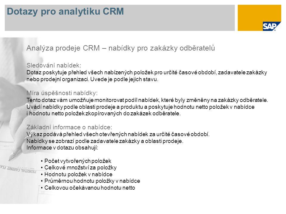 Dotazy pro analytiku CRM Analýza prodeje CRM – nabídky pro zakázky odběratelů Sledování nabídek: Dotaz poskytuje přehled všech nabízených položek pro určité časové období, zadavatele zakázky nebo prodejní organizaci.