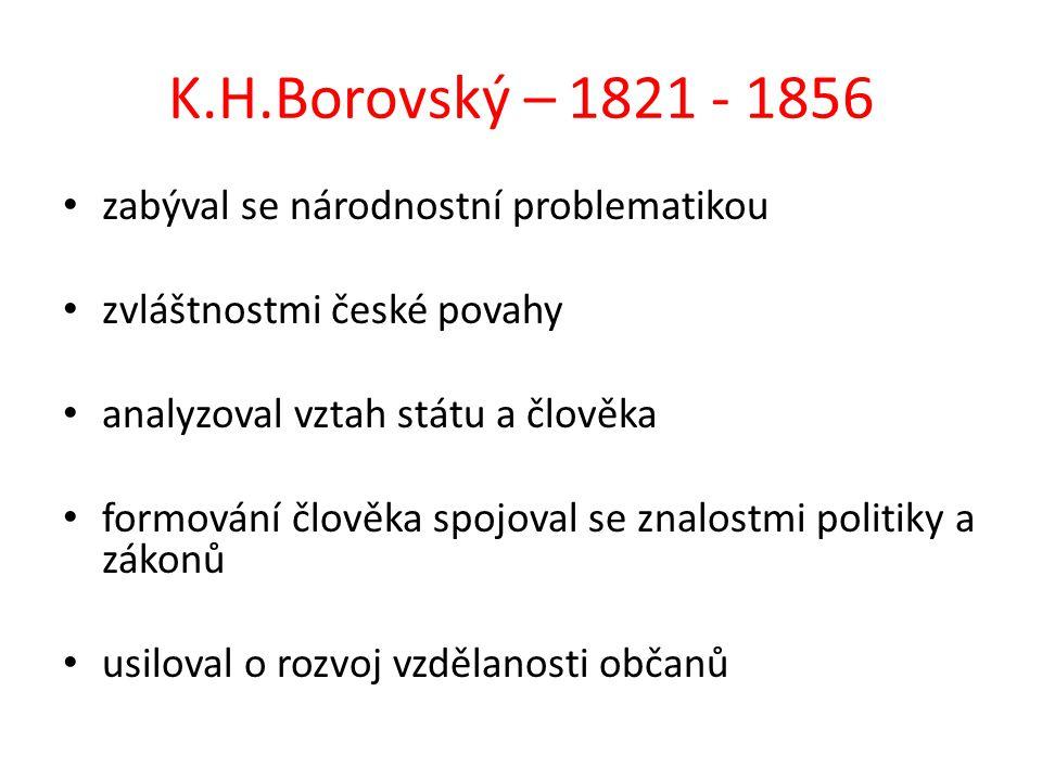 K.H.Borovský – 1821 - 1856 zabýval se národnostní problematikou zvláštnostmi české povahy analyzoval vztah státu a člověka formování člověka spojoval