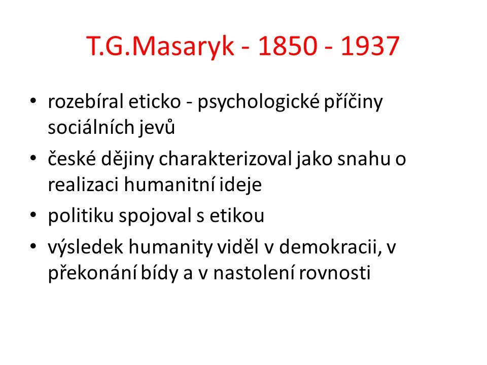 T.G.Masaryk - 1850 - 1937 rozebíral eticko - psychologické příčiny sociálních jevů české dějiny charakterizoval jako snahu o realizaci humanitní ideje