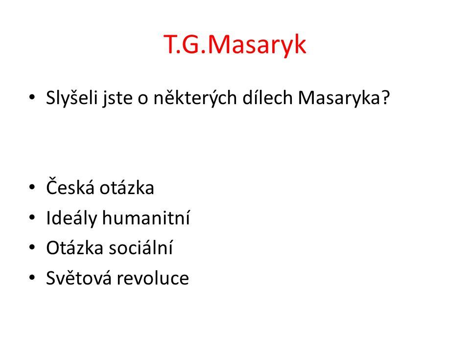 T.G.Masaryk Slyšeli jste o některých dílech Masaryka? Česká otázka Ideály humanitní Otázka sociální Světová revoluce