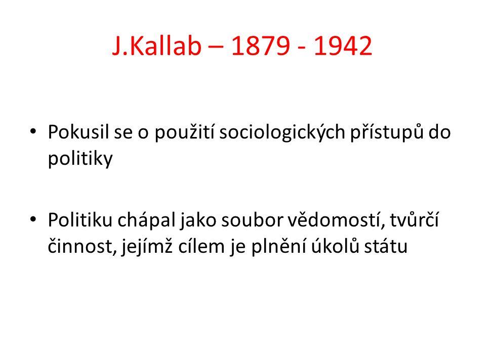 J.Kallab – 1879 - 1942 Pokusil se o použití sociologických přístupů do politiky Politiku chápal jako soubor vědomostí, tvůrčí činnost, jejímž cílem je