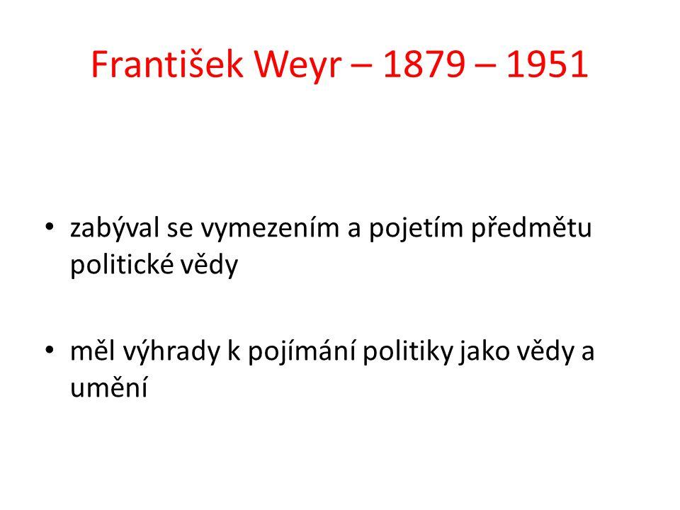 František Weyr – 1879 – 1951 zabýval se vymezením a pojetím předmětu politické vědy měl výhrady k pojímání politiky jako vědy a umění