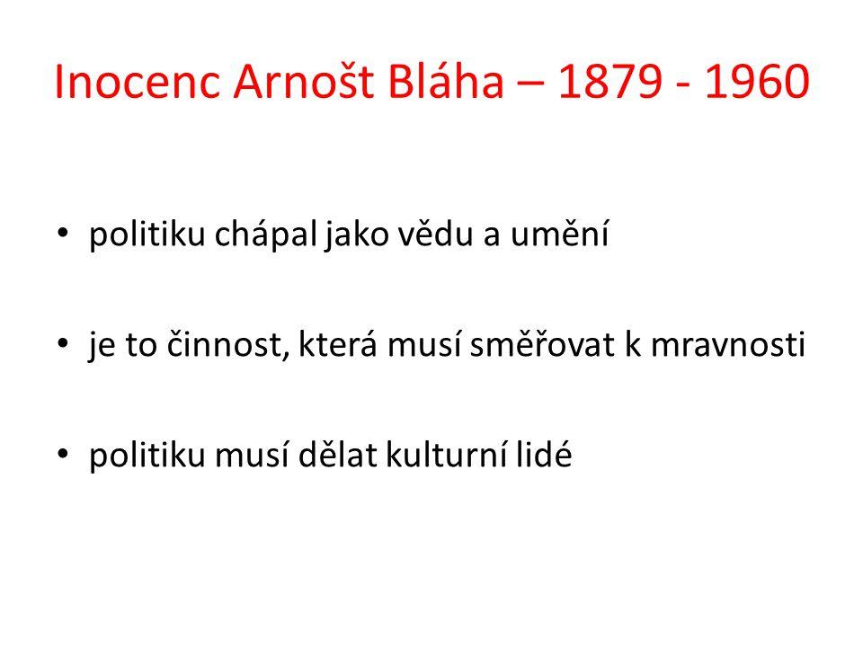 Inocenc Arnošt Bláha – 1879 - 1960 politiku chápal jako vědu a umění je to činnost, která musí směřovat k mravnosti politiku musí dělat kulturní lidé