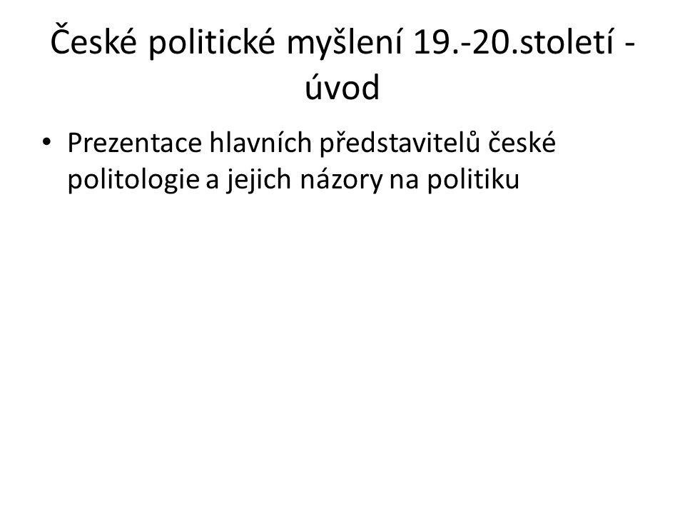České politické myšlení 19.-20.století - úvod Prezentace hlavních představitelů české politologie a jejich názory na politiku