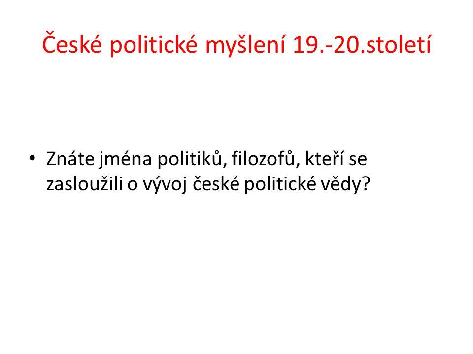 České politické myšlení 19.-20.století Znáte jména politiků, filozofů, kteří se zasloužili o vývoj české politické vědy?