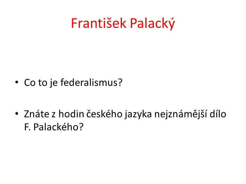 Co to je federalismus? Znáte z hodin českého jazyka nejznámější dílo F. Palackého?
