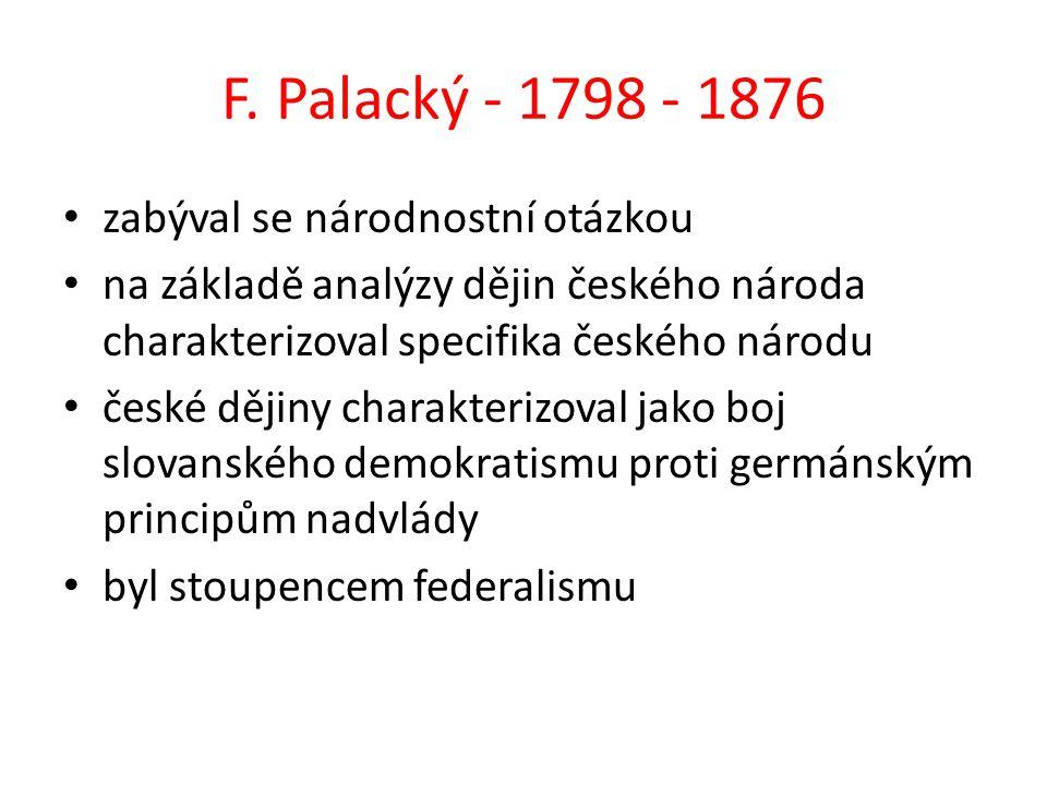 F. Palacký - 1798 - 1876 zabýval se národnostní otázkou na základě analýzy dějin českého národa charakterizoval specifika českého národu české dějiny