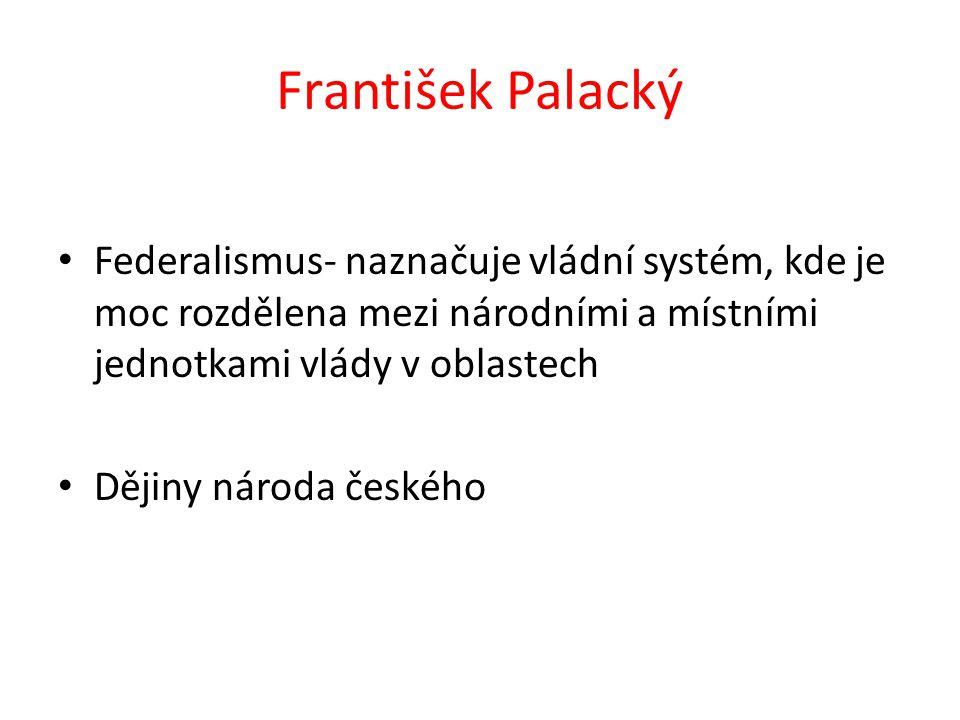 František Palacký Federalismus- naznačuje vládní systém, kde je moc rozdělena mezi národními a místními jednotkami vlády v oblastech Dějiny národa čes