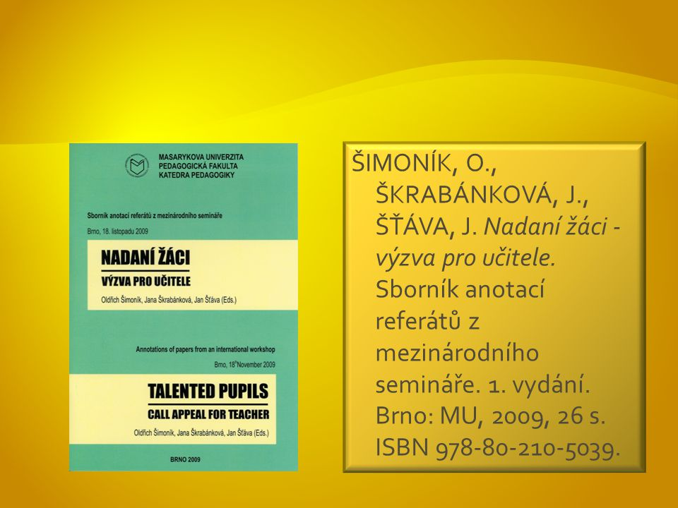 ŠIMONÍK, O., ŠKRABÁNKOVÁ, J., ŠŤÁVA, J. Nadaní žáci - výzva pro učitele.