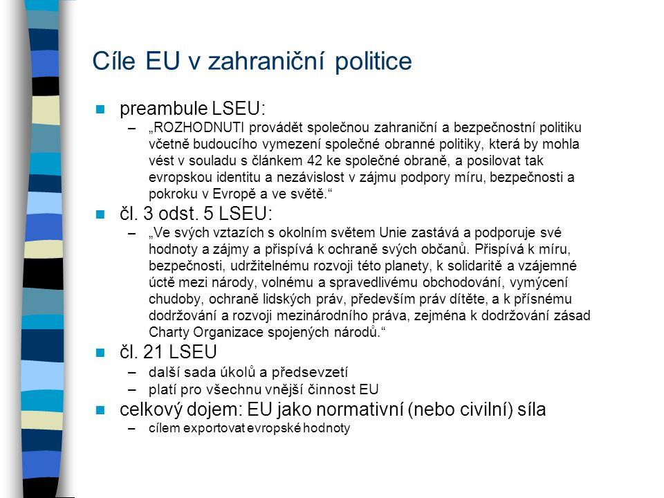 """Cíle EU v zahraniční politice preambule LSEU: –""""ROZHODNUTI provádět společnou zahraniční a bezpečnostní politiku včetně budoucího vymezení společné obranné politiky, která by mohla vést v souladu s článkem 42 ke společné obraně, a posilovat tak evropskou identitu a nezávislost v zájmu podpory míru, bezpečnosti a pokroku v Evropě a ve světě. čl."""