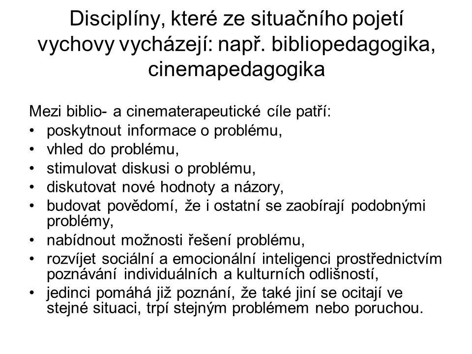 Disciplíny, které ze situačního pojetí vychovy vycházejí: např. bibliopedagogika, cinemapedagogika Mezi biblio- a cinematerapeutické cíle patří: posky