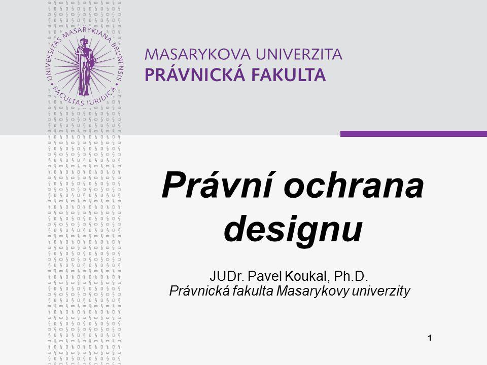 1 Právní ochrana designu JUDr. Pavel Koukal, Ph.D. Právnická fakulta Masarykovy univerzity