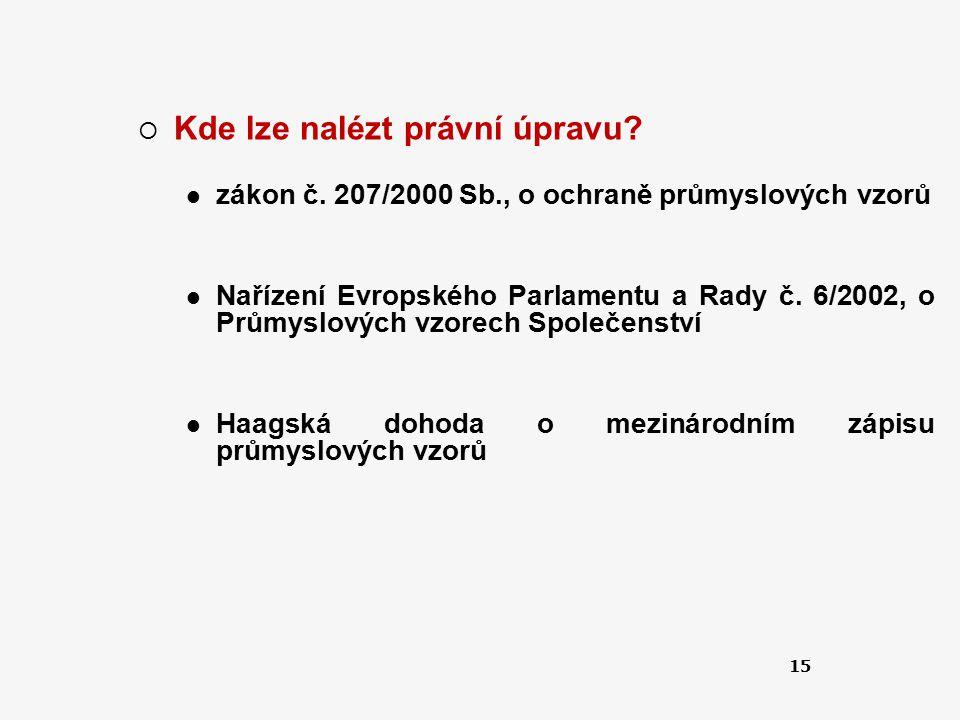 15  Kde lze nalézt právní úpravu? zákon č. 207/2000 Sb., o ochraně průmyslových vzorů Nařízení Evropského Parlamentu a Rady č. 6/2002, o Průmyslových