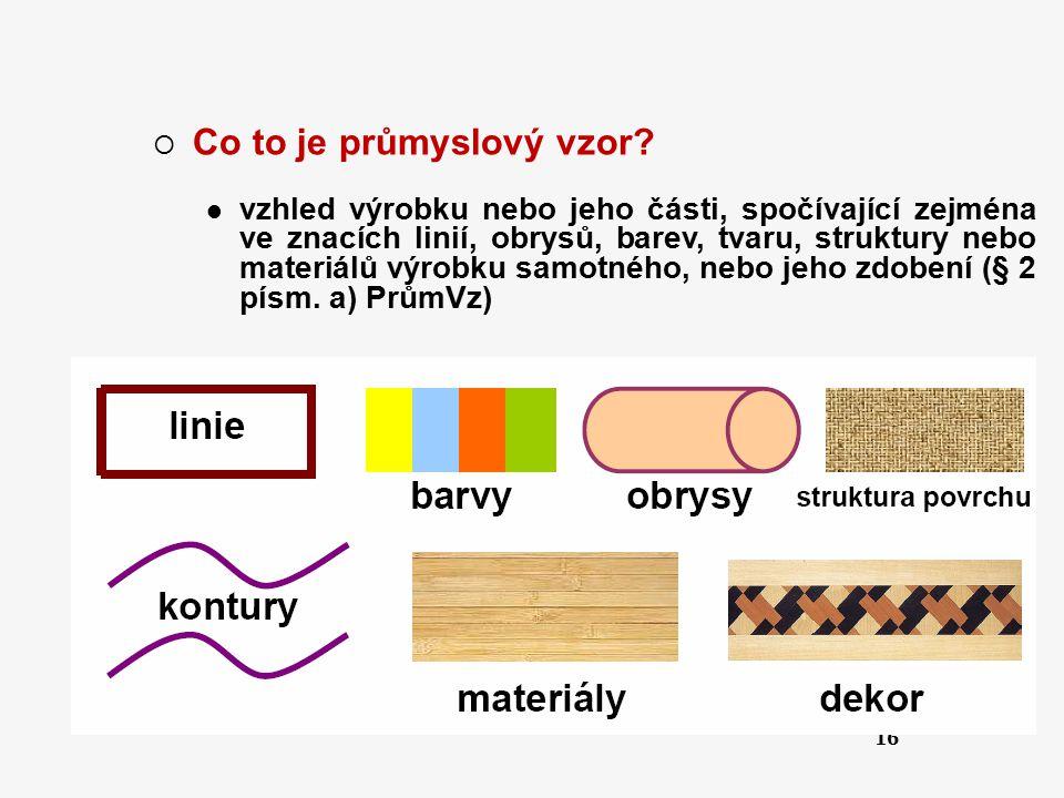 16  Co to je průmyslový vzor? vzhled výrobku nebo jeho části, spočívající zejména ve znacích linií, obrysů, barev, tvaru, struktury nebo materiálů vý