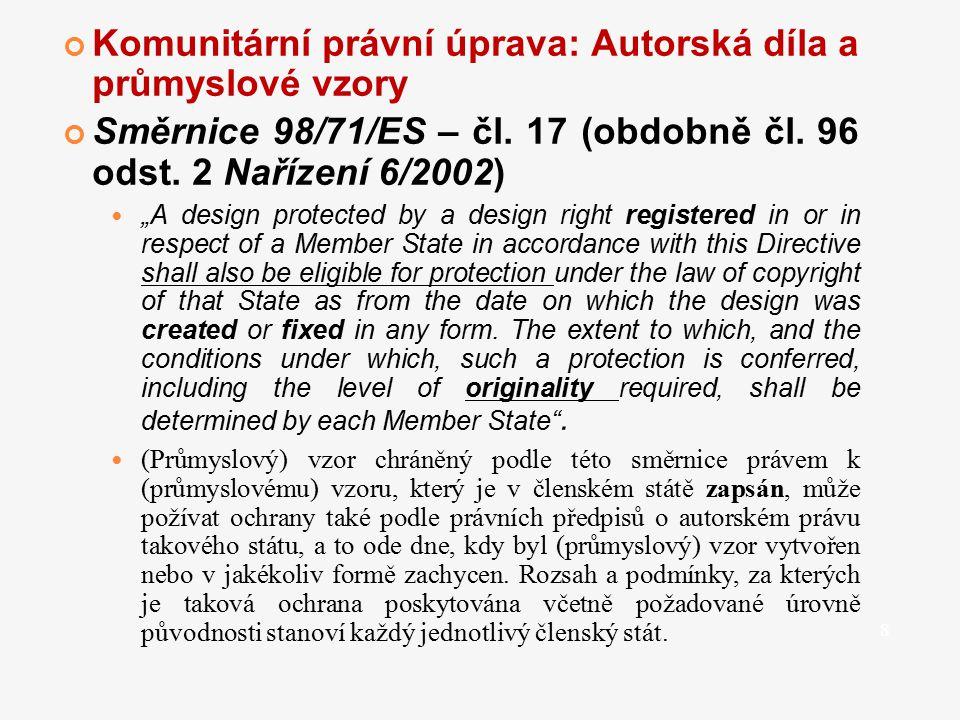 """Komunitární právní úprava: Autorská díla a průmyslové vzory Směrnice 98/71/ES – čl. 17 (obdobně čl. 96 odst. 2 Nařízení 6/2002) """"A design protected by"""