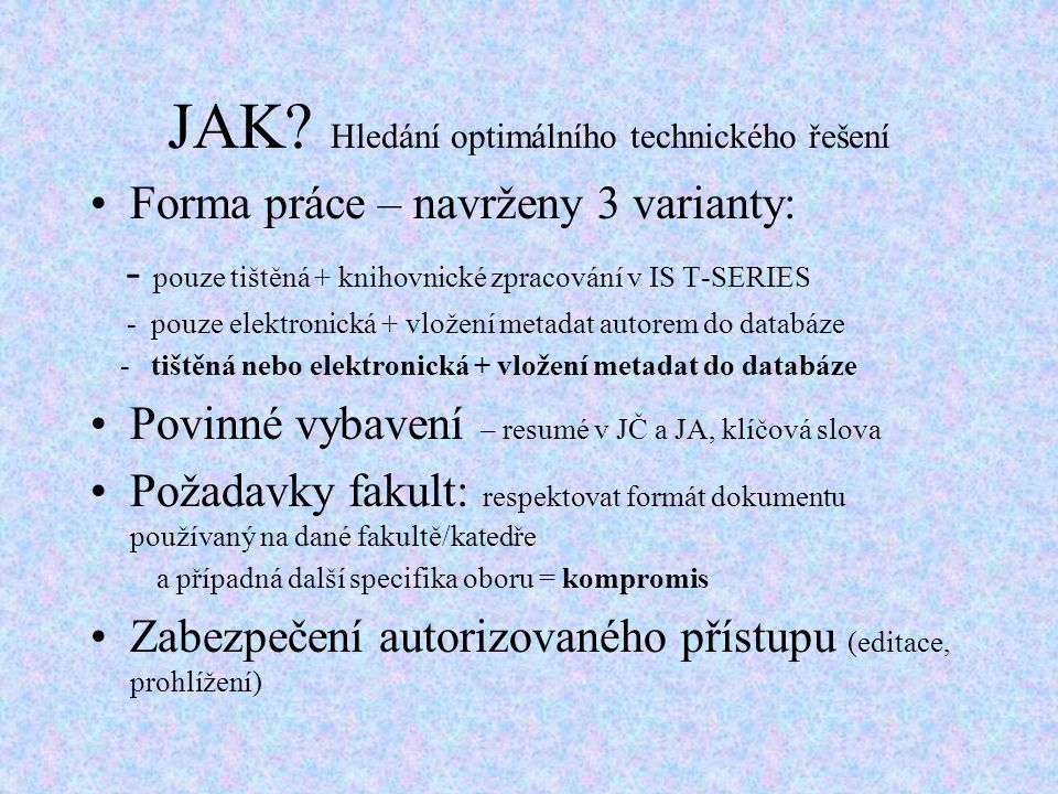 JAK? Hledání optimálního technického řešení Forma práce – navrženy 3 varianty: - pouze tištěná + knihovnické zpracování v IS T-SERIES - pouze elektron