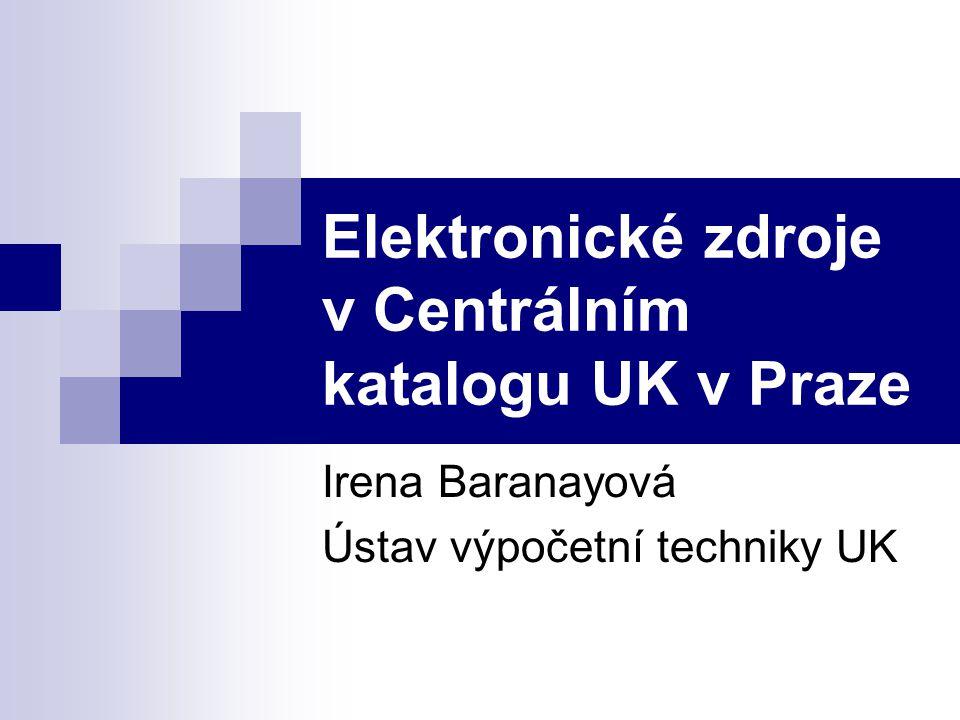 Elektronické zdroje v Centrálním katalogu UK v Praze Irena Baranayová Ústav výpočetní techniky UK