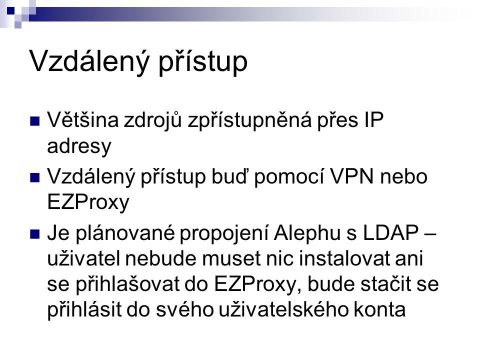 Vzdálený přístup Většina zdrojů zpřístupněná přes IP adresy Vzdálený přístup buď pomocí VPN nebo EZProxy Je plánované propojení Alephu s LDAP – uživatel nebude muset nic instalovat ani se přihlašovat do EZProxy, bude stačit se přihlásit do svého uživatelského konta