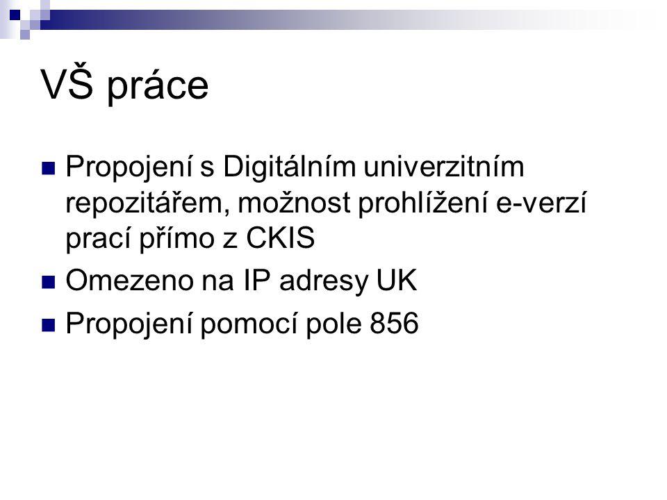 VŠ práce Propojení s Digitálním univerzitním repozitářem, možnost prohlížení e-verzí prací přímo z CKIS Omezeno na IP adresy UK Propojení pomocí pole 856