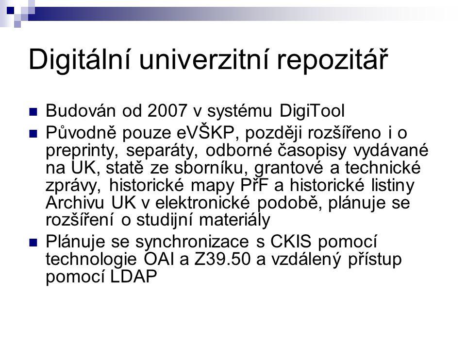 Digitální univerzitní repozitář Budován od 2007 v systému DigiTool Původně pouze eVŠKP, později rozšířeno i o preprinty, separáty, odborné časopisy vydávané na UK, statě ze sborníku, grantové a technické zprávy, historické mapy PřF a historické listiny Archivu UK v elektronické podobě, plánuje se rozšíření o studijní materiály Plánuje se synchronizace s CKIS pomocí technologie OAI a Z39.50 a vzdálený přístup pomocí LDAP