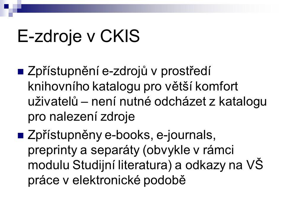 E-zdroje v CKIS Zpřístupnění e-zdrojů v prostředí knihovního katalogu pro větší komfort uživatelů – není nutné odcházet z katalogu pro nalezení zdroje Zpřístupněny e-books, e-journals, preprinty a separáty (obvykle v rámci modulu Studijní literatura) a odkazy na VŠ práce v elektronické podobě