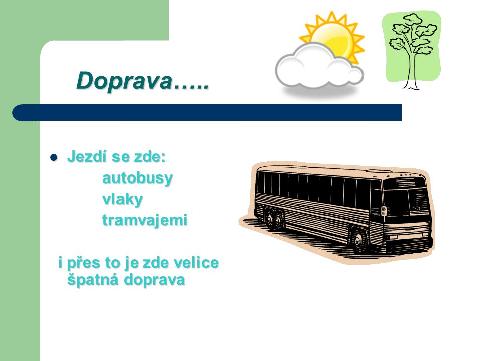 Doprava….. Doprava….. Jezdí se zde: Jezdí se zde: autobusy autobusy vlaky vlaky tramvajemi tramvajemi i přes to je zde velice špatná doprava i přes to