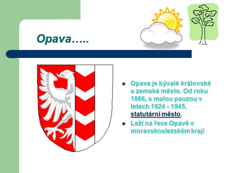 Opava….. Opava….. Opava je bývalé královské a zemské město. Od roku 1866, s malou pauzou v letech 1924 - 1945, statutární město. Opava je bývalé králo