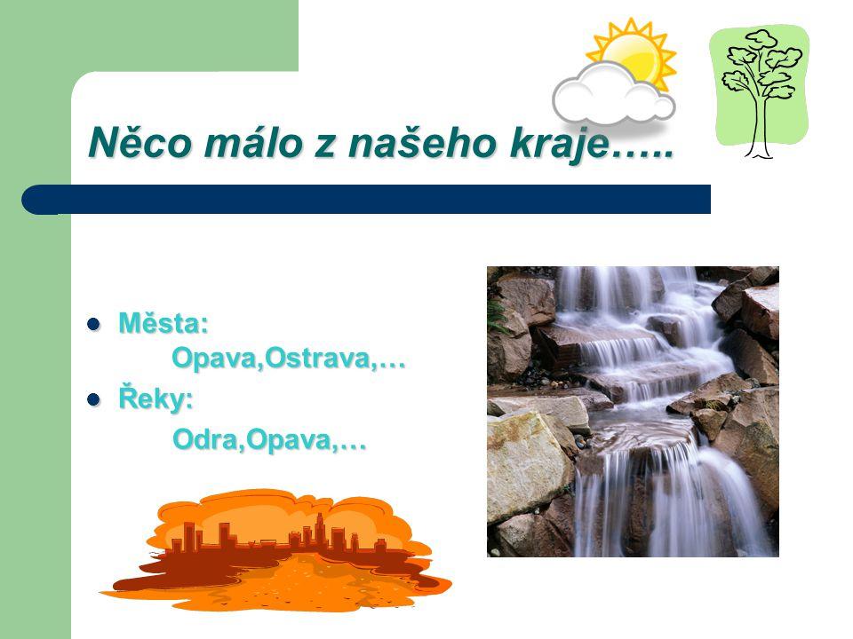 Něco málo z našeho kraje….. Města: Opava,Ostrava,… Města: Opava,Ostrava,… Řeky: Řeky: Odra,Opava,… Odra,Opava,…