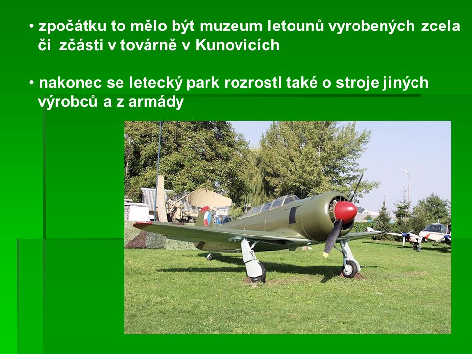 zpočátku to mělo být muzeum letounů vyrobených zcela či zčásti v továrně v Kunovicích nakonec se letecký park rozrostl také o stroje jiných výrobců a z armády