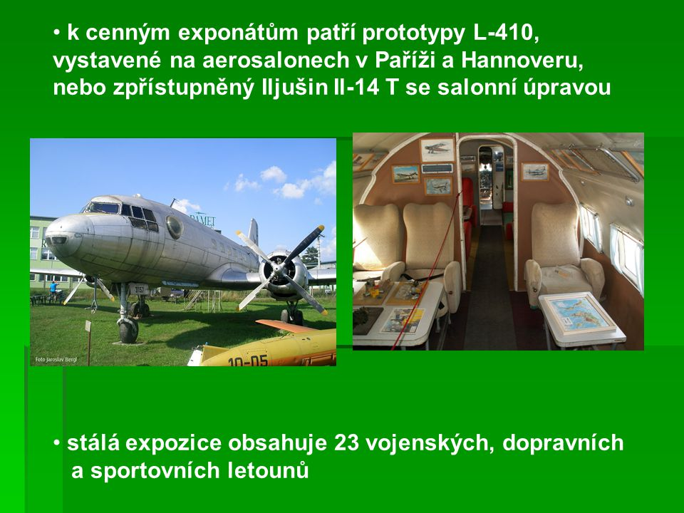 k cenným exponátům patří prototypy L-410, vystavené na aerosalonech v Paříži a Hannoveru, nebo zpřístupněný Iljušin Il-14 T se salonní úpravou stálá expozice obsahuje 23 vojenských, dopravních a sportovních letounů