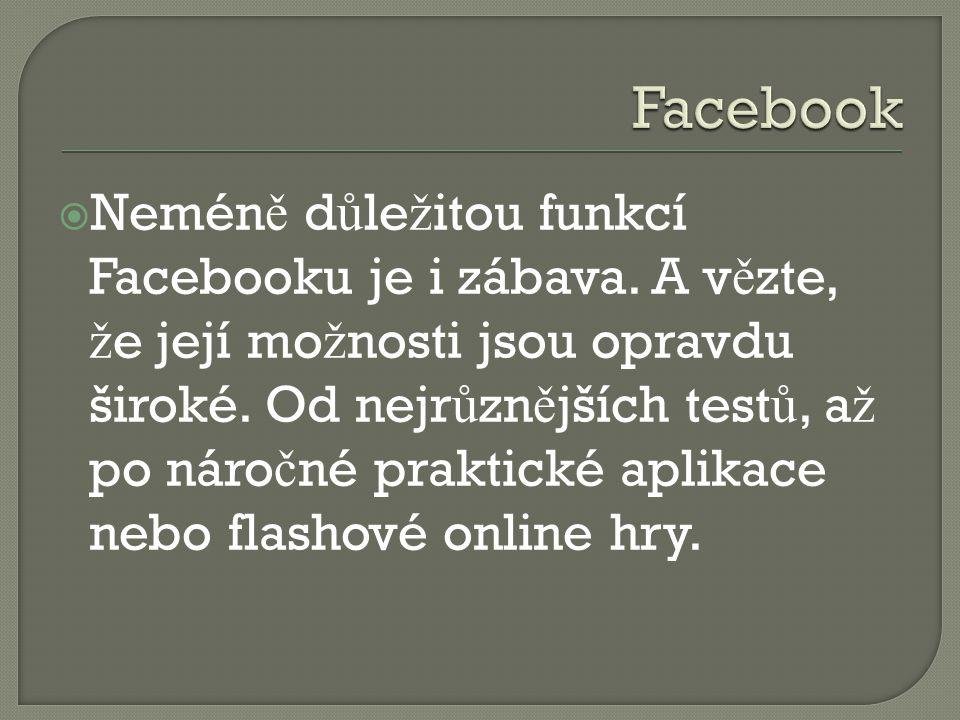  Nemén ě d ů le ž itou funkcí Facebooku je i zábava. A v ě zte, ž e její mo ž nosti jsou opravdu široké. Od nejr ů zn ě jších test ů, a ž po náro č n