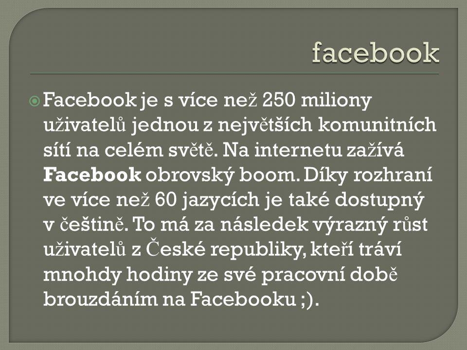  Facebook je s více ne ž 250 miliony u ž ivatel ů jednou z nejv ě tších komunitních sítí na celém sv ě t ě. Na internetu za ž ívá Facebook obrovský b