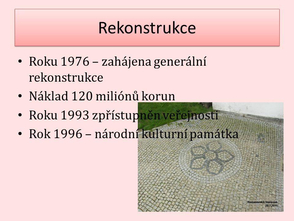 Rekonstrukce Roku 1976 – zahájena generální rekonstrukce Náklad 120 miliónů korun Roku 1993 zpřístupněn veřejnosti Rok 1996 – národní kulturní památka