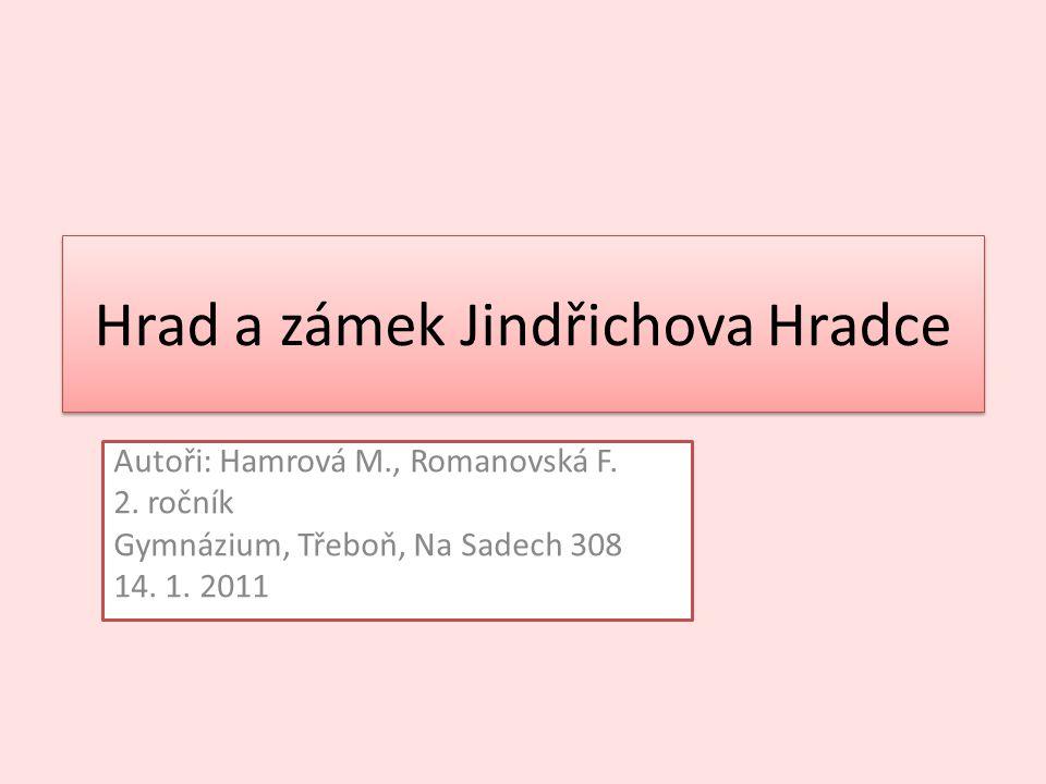 Hrad a zámek Jindřichova Hradce Autoři: Hamrová M., Romanovská F. 2. ročník Gymnázium, Třeboň, Na Sadech 308 14. 1. 2011