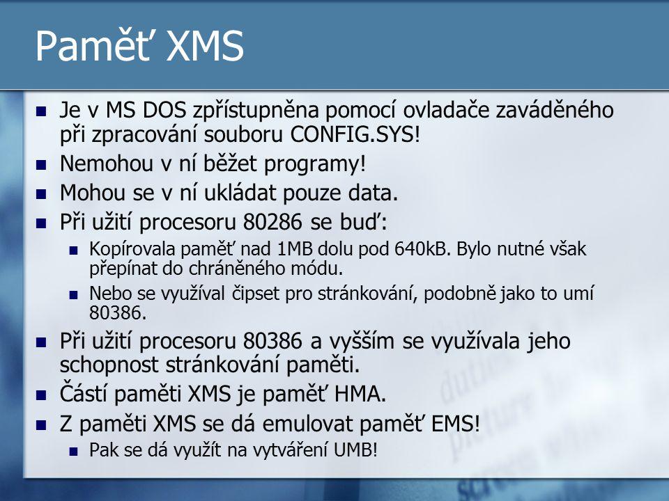 Paměť XMS Je v MS DOS zpřístupněna pomocí ovladače zaváděného při zpracování souboru CONFIG.SYS! Nemohou v ní běžet programy! Mohou se v ní ukládat po