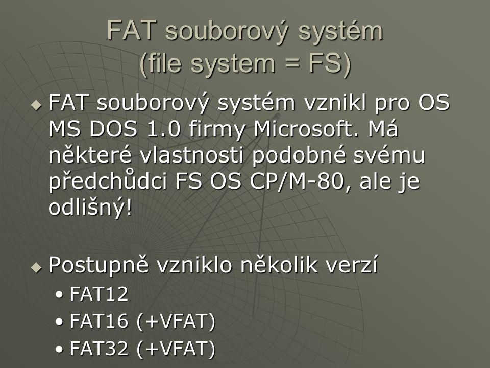 FAT souborový systém (file system = FS)  FAT souborový systém vznikl pro OS MS DOS 1.0 firmy Microsoft. Má některé vlastnosti podobné svému předchůdc