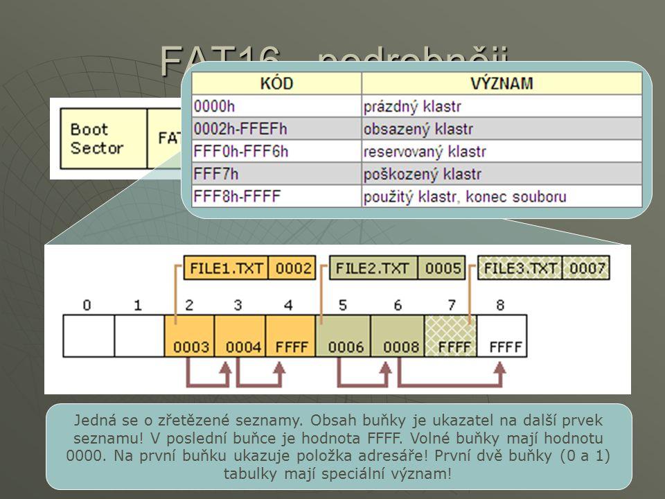 FAT16 - podrobněji Jedná se o zřetězené seznamy. Obsah buňky je ukazatel na další prvek seznamu! V poslední buňce je hodnota FFFF. Volné buňky mají ho