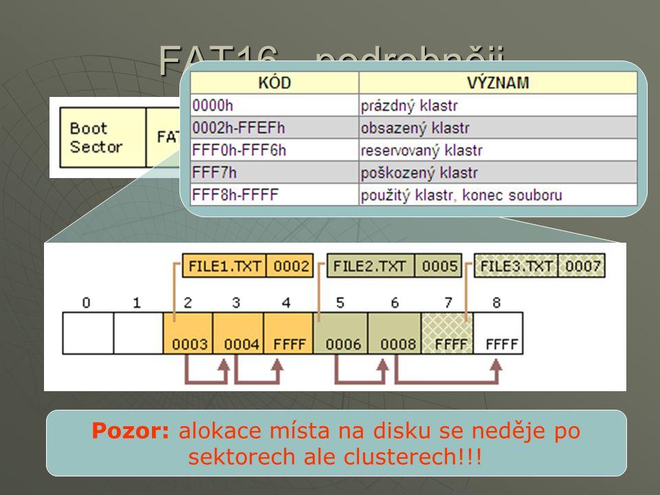 FAT16 - podrobněji Pozor: alokace místa na disku se neděje po sektorech ale clusterech!!!