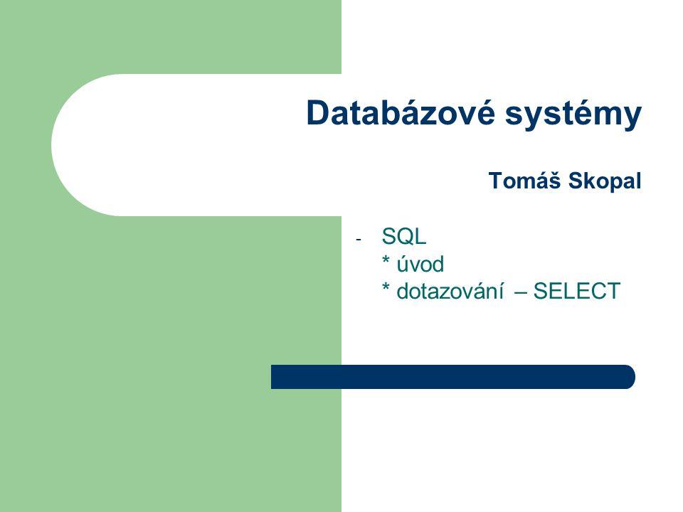 Databázové systémy Tomáš Skopal - SQL * úvod * dotazování – SELECT