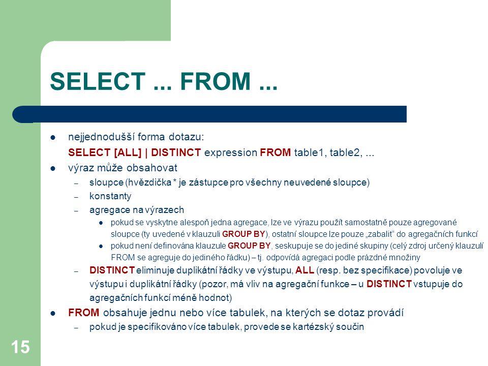15 SELECT... FROM... nejjednodušší forma dotazu: SELECT [ALL] | DISTINCT expression FROM table1, table2,... výraz může obsahovat – sloupce (hvězdička