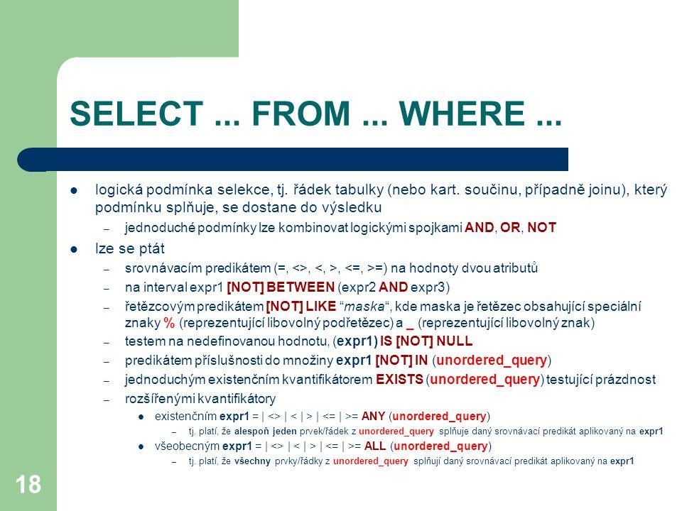 18 SELECT... FROM... WHERE... logická podmínka selekce, tj. řádek tabulky (nebo kart. součinu, případně joinu), který podmínku splňuje, se dostane do